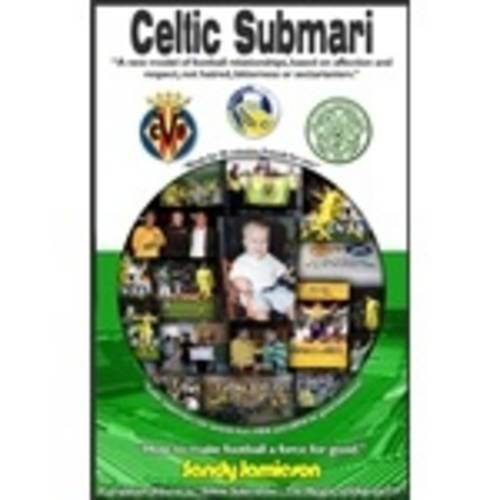 Download Celtic Submari: A New Model of Football Relationships Based on Affection and Respect, Not Hatred, Bitterness or Sectarianism ebook