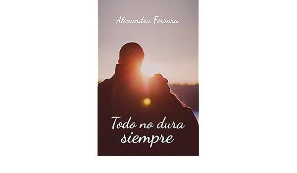 Amazon.com: Todo no dura siempre (Spanish Edition) eBook: Alexandra Ferrara: Kindle Store