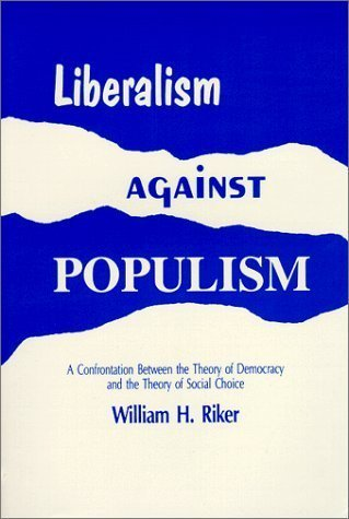 Liberalism Against Populism: A Confrontation Between the Theory of Democracy and the Theory of Social Choice by William H. Riker (1988-07-01)