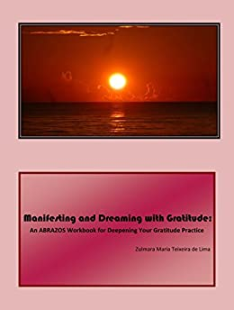 Manifesting and Dreaming with Gratitude:: An ABRAZOS Workbook for Deepening Your Gratitude Practice by [Teixeira de Lima, Zulmara Maria]