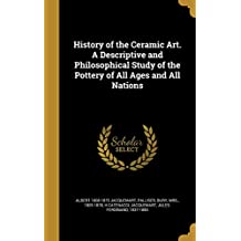 History of the Ceramic Art. a Descriptive and Philosophical Study of the Pottery of All Ages and All Nations