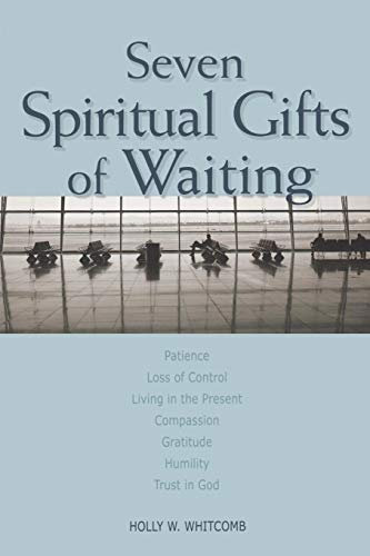 Seven Spiritual Gifts of Waiting: Patience, Loss of Control, Living in the Present, Compassion, Gratitude, Humility, Trust in - Present Living