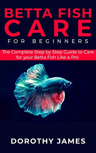 Betta Fish Care for Beginners: The Complete Step by Step Guide to Care for your Betta Fish like a Pro
