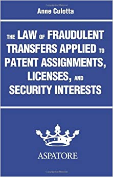 The Law of Fraudulent Transfers Applied to Patent Assignments, Licenses, and Security Interests by Anne Culotta (2014-04-01)