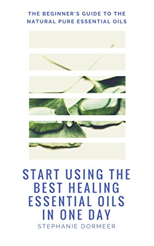 Start Using The Best Healing Essential Oils In One Day:  The Beginner's Guide To The Natural Pure Essential Oils