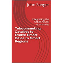 Telecommuting: Catalyst to Evolve Smart Cities to Smart Regions: Integrating the Urban=Rural economies