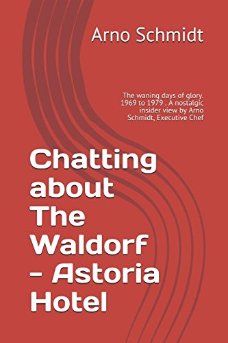 Read Online Chatting about The Waldorf - Astoria Hotel: The waning days of glory. 1969 to 1979 . A nostalgic insider view by Arno Schmidt, Executive Chef pdf