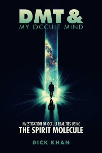 Dmt   My Occult Mind  Investigation Of Occult Realities Using The Spirit Molecule  Book One