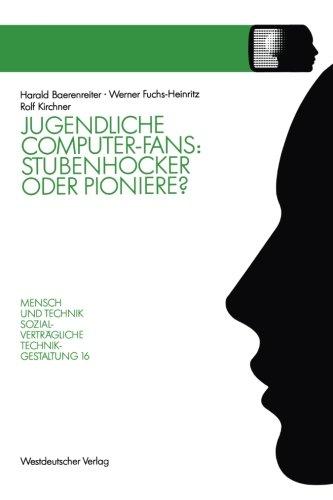 Jugendliche Computer-Fans: Stubenhocker Oder Pioniere? : Biographieverläufe Und Interaktionsformen (Sozialverträgliche Technikgestaltung, Hauptreihe) (German Edition)
