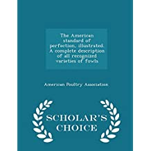 The American standard of perfection, illustrated. A complete description of all recognized varieties of fowls  - Scholar's Choice Edition
