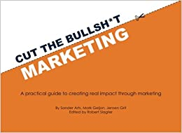 Cut the Bullsh*t Marketing: A practical guide to creating real impact through marketing