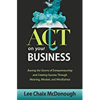 ACT On Your Business: Braving the storms of entrepreneurship and creating success through meaning, mindset, and mindfulness