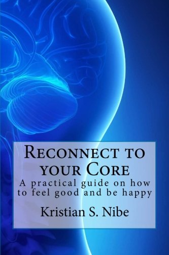 Reconnect to your Core: A practical guide on how to feel good and be happy. [Kristian S Nibe] (Tapa Blanda)