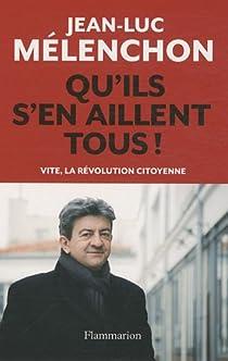 Qu'ils s'en aillent tous ! : Vite, la révolution citoyenne par Mélenchon