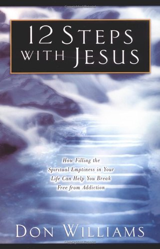 12 Steps with Jesus: How Filling the Spiritual Emptiness in Your Life Can Help You Break Free From Addiction ebook