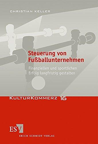Steuerung von Fußballunternehmen: Finanziellen und sportlichen Erfolg langfristig gestalten (KulturKommerz, Band 16)