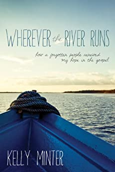 Wherever the River Runs: How a Forgotten People Renewed My Hope in the Gospel by [Minter, Kelly]