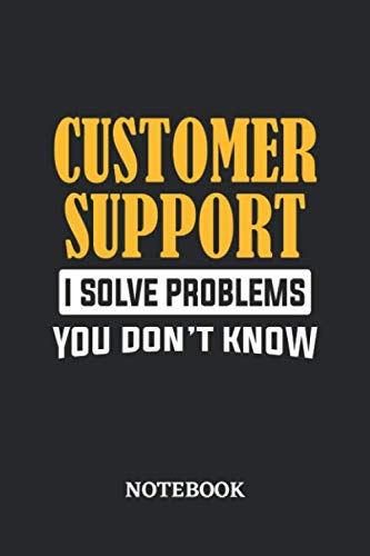 Customer Support I Solve Problems You Don't Know Notebook: 6x9 inches - 110 dotgrid pages  Greatest Passionate Office Job Journal Utility  Gift, Present Idea