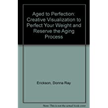 Age to Perfection (Weight): Creative Visualization to Perfect Your Weight and Reverse the Aging        Process