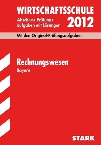 Abschluss-Prüfungsaufgaben Wirtschaftsschule Bayern; Rechnungswesen 2012; Mit den Original-Prüfungsaufgaben Jahrgänge 2005-2011 mit Lösungen
