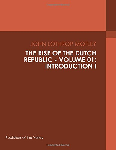 The Rise of the Dutch Republic - Volume 01: Introduction I
