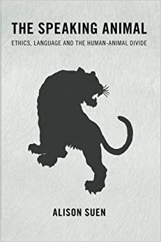 Book The Speaking Animal: Ethics, Language and the Human-Animal Divide by Alison Suen (2015-10-02)
