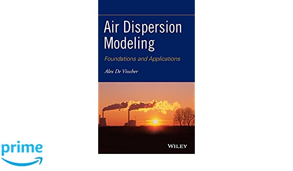Air Dispersion Modeling: Foundations and Applications: Alex De