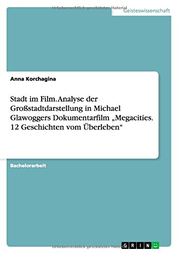 """Download Stadt im Film. Analyse der Großstadtdarstellung in Michael Glawoggers Dokumentarfilm """"Megacities. 12 Geschichten vom Überleben (German Edition) PDF"""