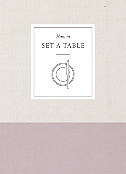 How to Set a Table: Inspiration, Ideas, and Etiquette for Hosting Friends and Family by [Potter]