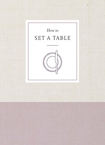 How to Set a Table: Inspiration, Ideas, and Etiquette for Hosting Friends and Family (How To Series) -