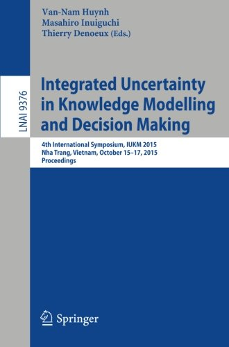 Integrated Uncertainty in Knowledge Modelling and Decision Making: 4th International Symposium, IUKM 2015, Nha Trang, Vietnam, October 15-17, 2015, Proceedings (Lecture Notes in Computer Science) by Springer