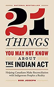 21 Things You May Not Know About the Indian Act: Helping Canadians Make Reconciliation with Indigenous Peoples