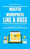 Master WordPress Like A Boss: A Step-by-Step Guide to Install WordPress Locally and on a Web Host