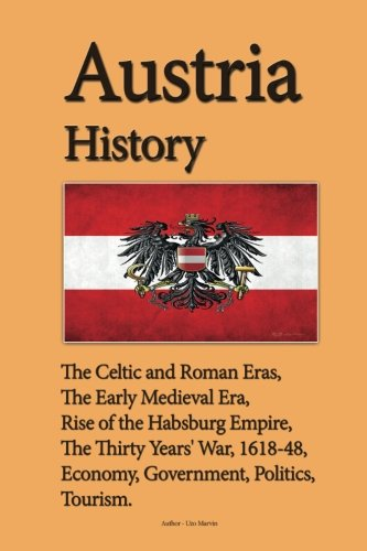 Austria History: The Celtic and Roman Eras, The Early Medieval Era, Rise of the Habsburg Empire, The Thirty Years' War, 1618-48, Economy, Government, Politics, Tourism ebook