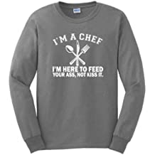 I'm a Chef I'm Here to Feed Your Ass Not Kiss It Long Sleeve T-Shirt
