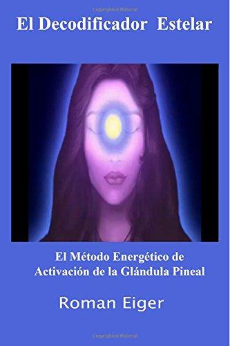 Read Online El Decodificador Estelar: El Método Energético de Activación de la Glándula Pineal (Volume 1) (Spanish Edition) PDF