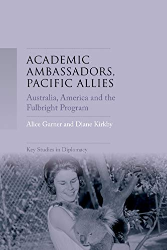 Academic ambassadors, Pacific allies: Australia, America and the Fulbright Program (Key Studies in Diplomacy) por Alice Garner,Diane Kirkby