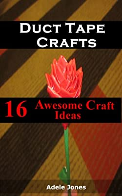 Duct Tape Crafts: 16 Awesome Ideas You Can Start Now From Bags,Tote,Patterns,Fashion Amongst Others! by Adele Jones