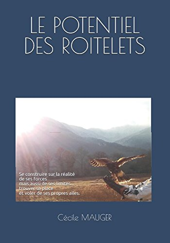 LE POTENTIEL DES ROITELETS: Se construire sur la réalité de ses forces, mais aussi de ses limites. pour trouver sa place et voler de ses propres ailes. (French Edition)