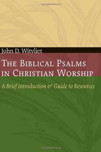 The Biblical Psalms in Christian Worship: A Brief Introduction and Guide to Resources (Calvin Institute of Christian Worship Liturgical Studies)