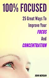 100% Focused: 25 Great Ways To Improve Your Focus And Concentration (How To Be 100%) (English Edition)