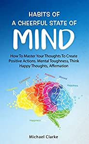 Habits of a Cheerful State of Mind: How to Master Your Thoughts to Create Positive Actions Mental Toughness, T
