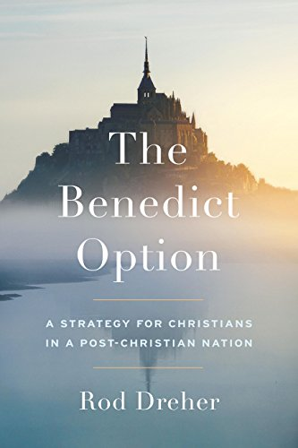 The Benedict Option: A Strategy for Christians in a Post-Christian Nation by [Dreher, Rod]