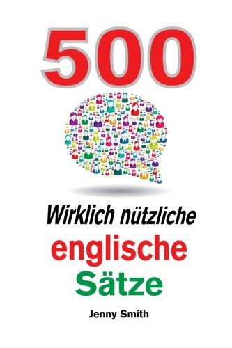 500 Wirklich nutzliche englische Satze: Bewegen Sie sich ganz naturlich vom mittleren zum fortgeschrittenen Niveau. (150 Wirklich ntzliche englische Stze) Taschenbuch – 30. April 2014 Jenny Smith Fluency Today 0992904609 English as a Second Language