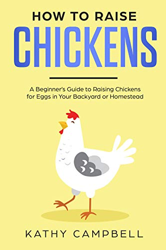 How to Raise Chickens: A Beginner's Guide to Raising Chickens for Eggs in Your Backyard or Homestead by [Campbell, Kathy]