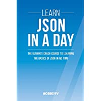 Learn Json in a Day: The Ultimate Crash Course to Learning the Basics of Json in No Time