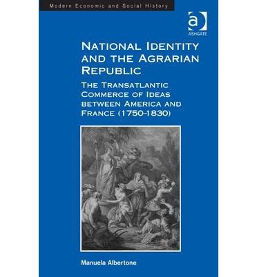 [(National Identity and the Agrarian Republic: The Transatlantic Commerce of Ideas Between America and France (1750-1830))] [Author: Manuela Albertone] published on (March, 2014) pdf epub