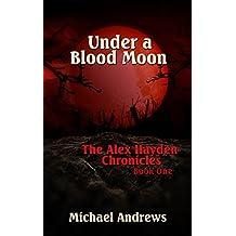 Under A Blood Moon (The Alex Hayden Chronicles Book 1)