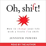 Oh, Shift!: How to Change Your Life with a Little F'in Shift | Jennifer Powers