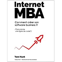 Internet MBA: Comment Créer Son Software Business (Sans Écrire Une Ligne De Code) (French Edition)